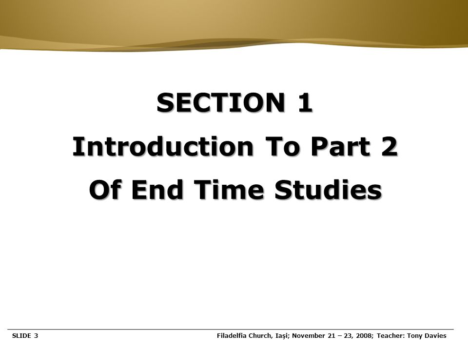 Page  3 SECTION 1 Introduction To Part 2 Of End Time Studies SLIDE 3Filadelfia Church, Iaşi; November 21 – 23, 2008; Teacher: Tony Davies