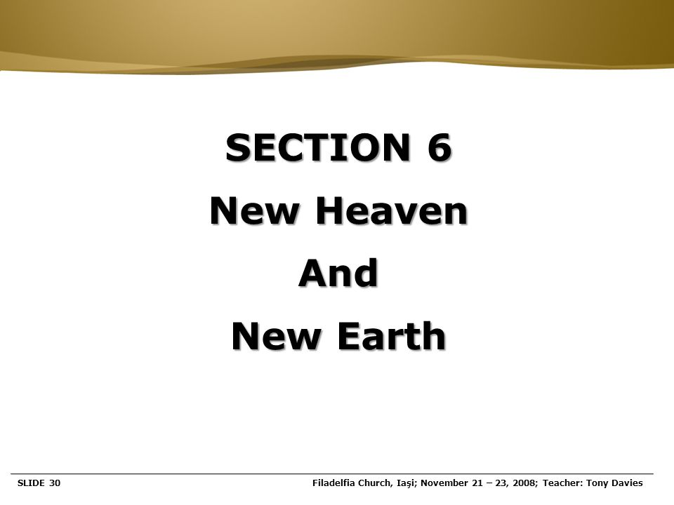 Page  30 SECTION 6 New Heaven And New Earth SLIDE 30Filadelfia Church, Iaşi; November 21 – 23, 2008; Teacher: Tony Davies
