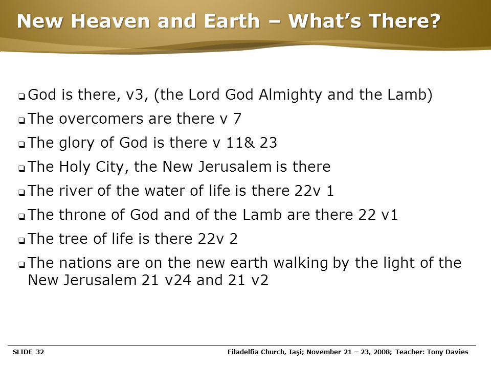 Page  32 New Heaven and Earth – What's There?  God is there, v3, (the Lord God Almighty and the Lamb)  The overcomers are there v 7  The glory of