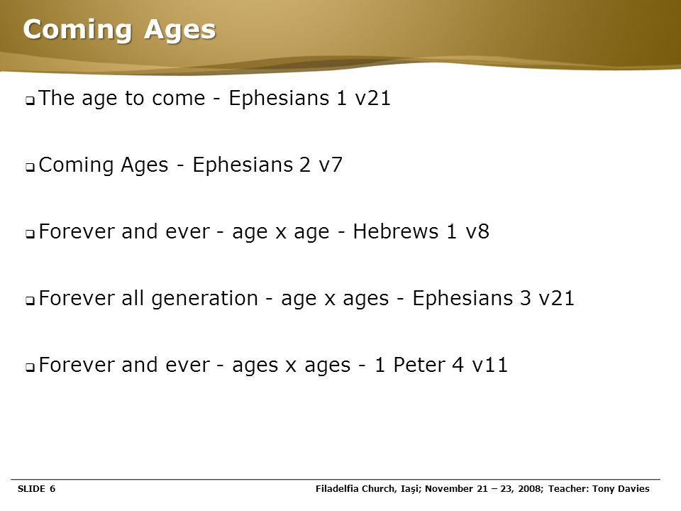 Page  6 Coming Ages  The age to come - Ephesians 1 v21  Coming Ages - Ephesians 2 v7  Forever and ever - age x age - Hebrews 1 v8  Forever all ge