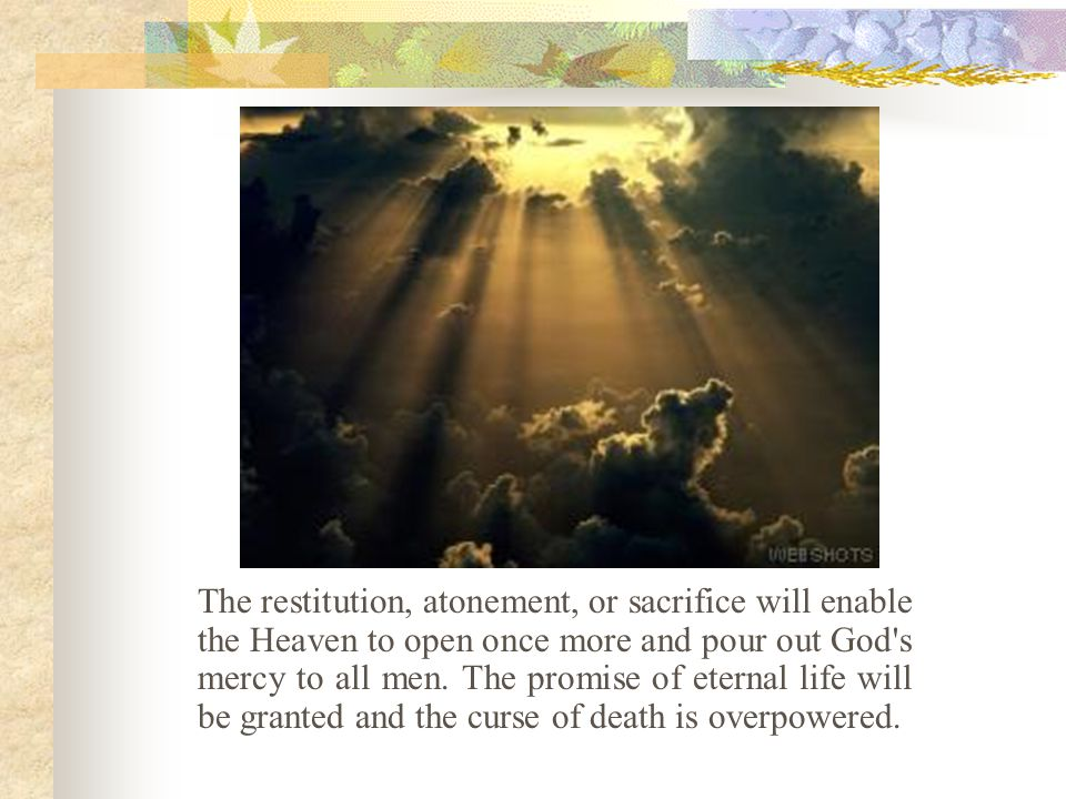 The restitution, atonement, or sacrifice will enable the Heaven to open once more and pour out God s mercy to all men.