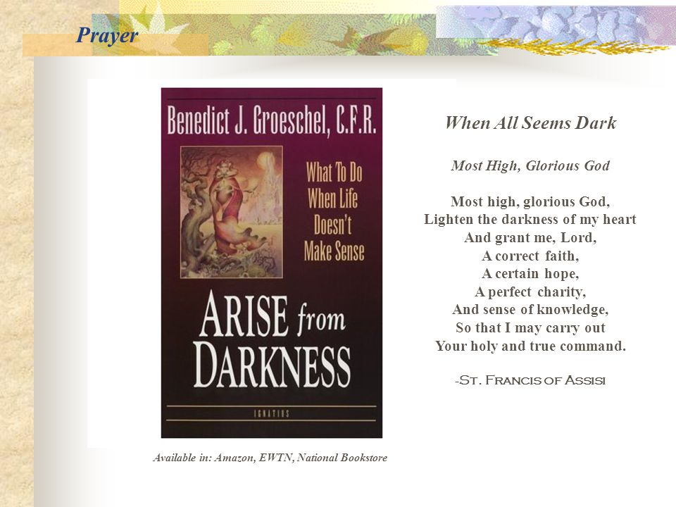 Available in: Amazon, EWTN, National Bookstore When All Seems Dark Most High, Glorious God Most high, glorious God, Lighten the darkness of my heart And grant me, Lord, A correct faith, A certain hope, A perfect charity, And sense of knowledge, So that I may carry out Your holy and true command.