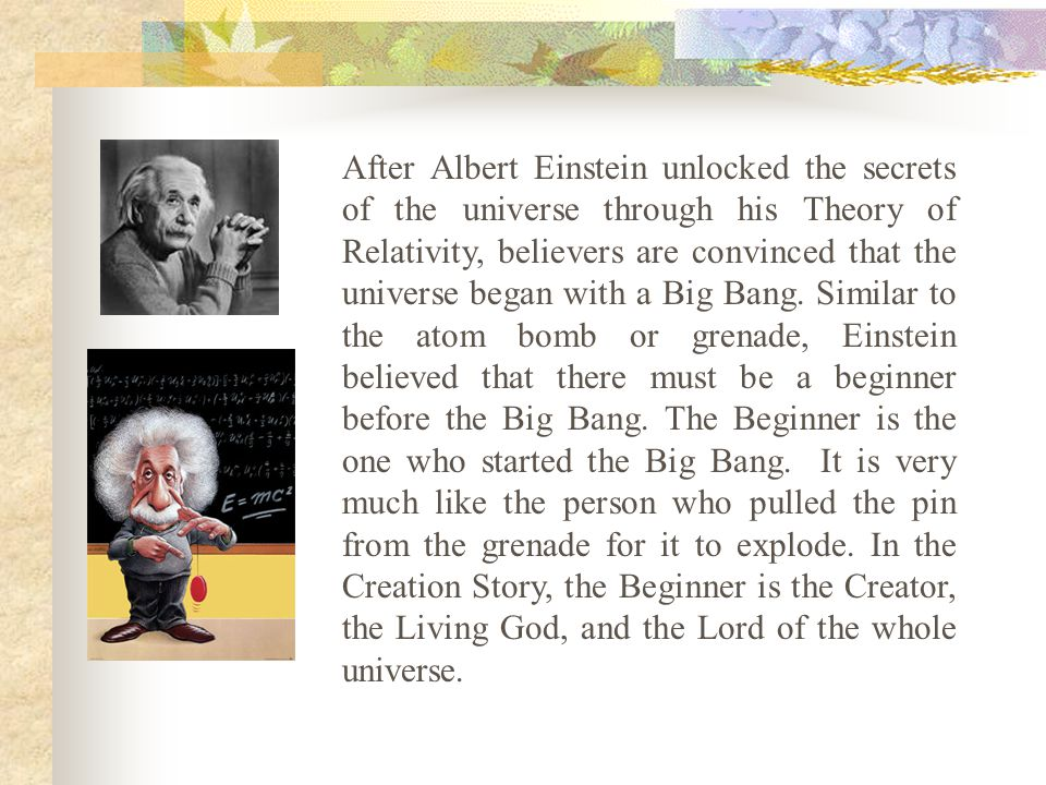 After Albert Einstein unlocked the secrets of the universe through his Theory of Relativity, believers are convinced that the universe began with a Big Bang.