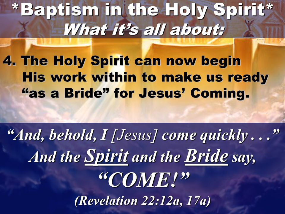 25 And, behold, I [Jesus] come quickly... And the Spirit and the Bride say, COME! (Revelation 22:12a, 17a) 4.