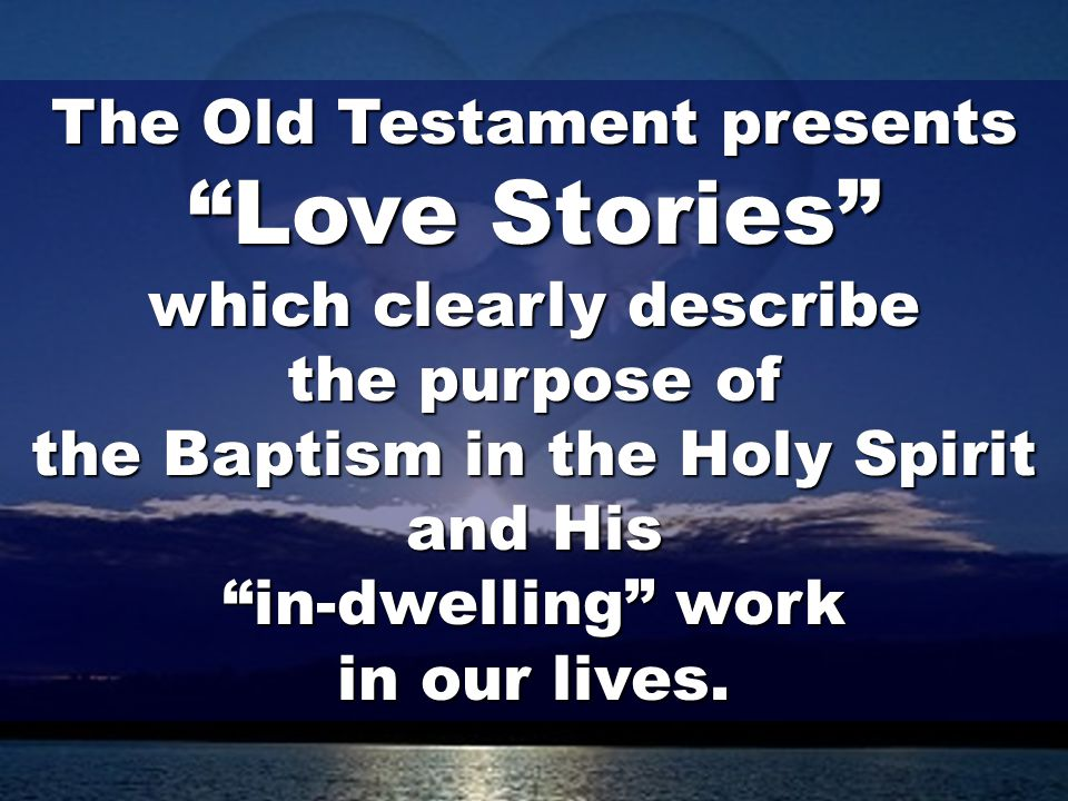 36 The Old Testament presents Love Stories which clearly describe the purpose of the Baptism in the Holy Spirit and His in-dwelling work in our lives.