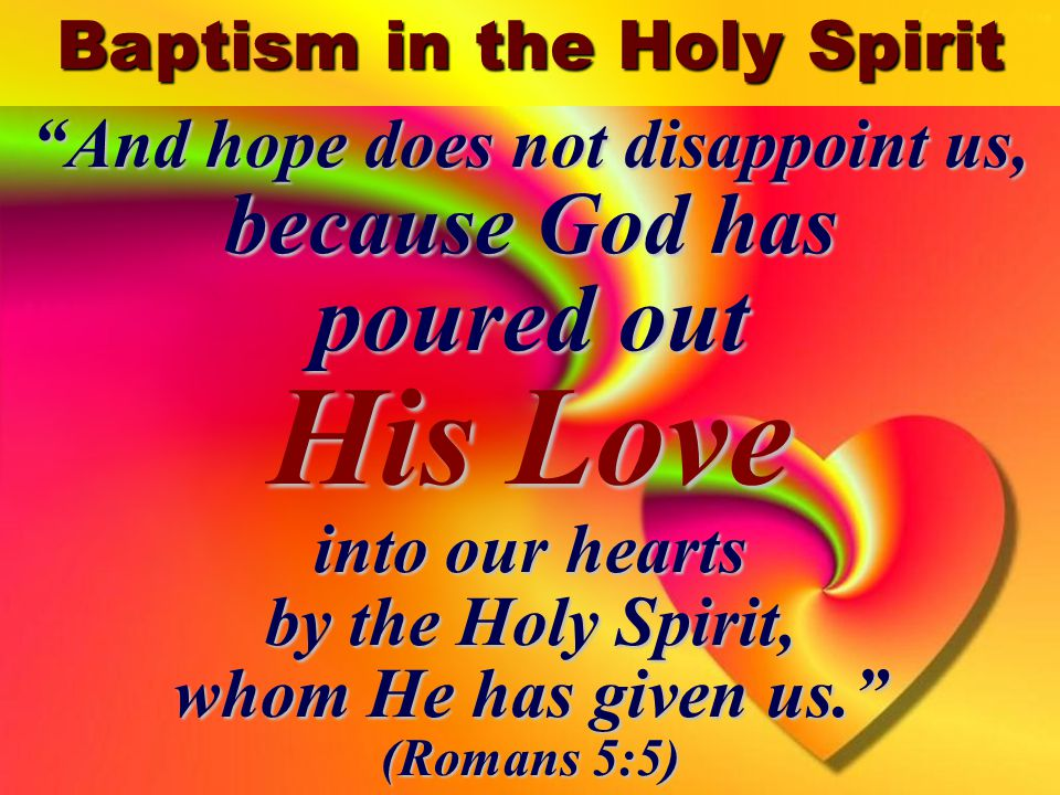 4 And hope does not disappoint us, because God has poured out His Love into our hearts by the Holy Spirit, whom He has given us. (Romans 5:5)