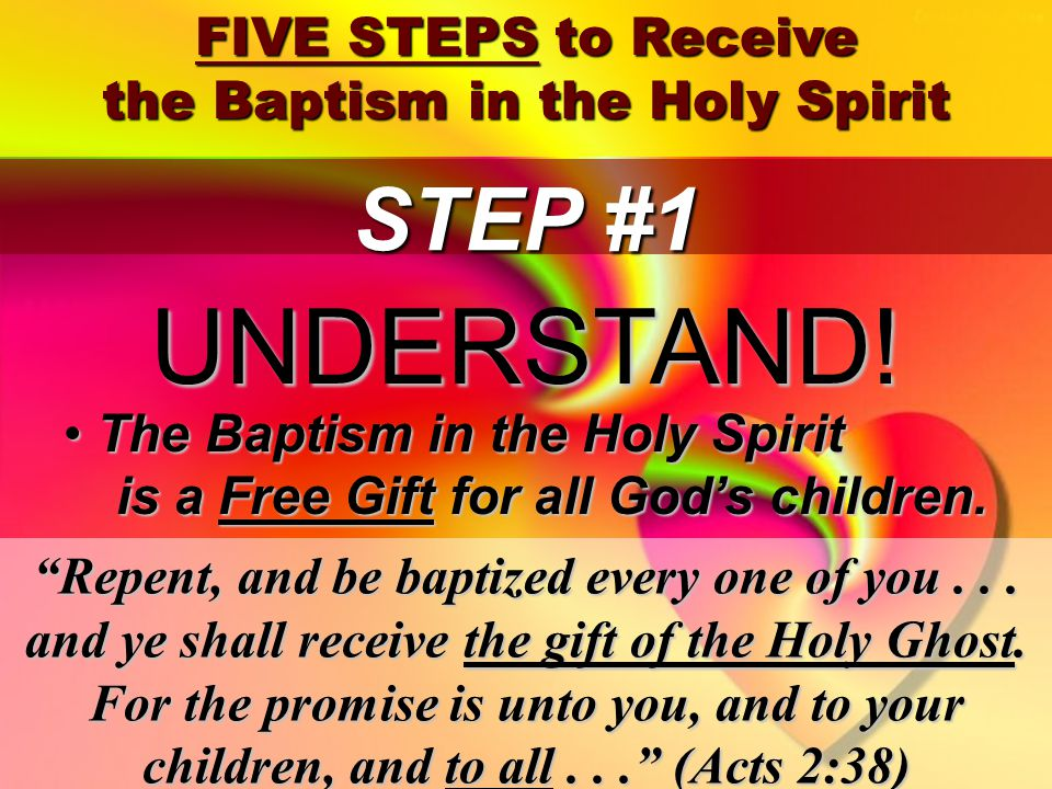41 FIVE STEPS to Receive the Baptism in the Holy Spirit STEP #1 Repent, and be baptized every one of you...