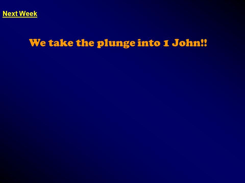 Next Week We take the plunge into 1 John!!