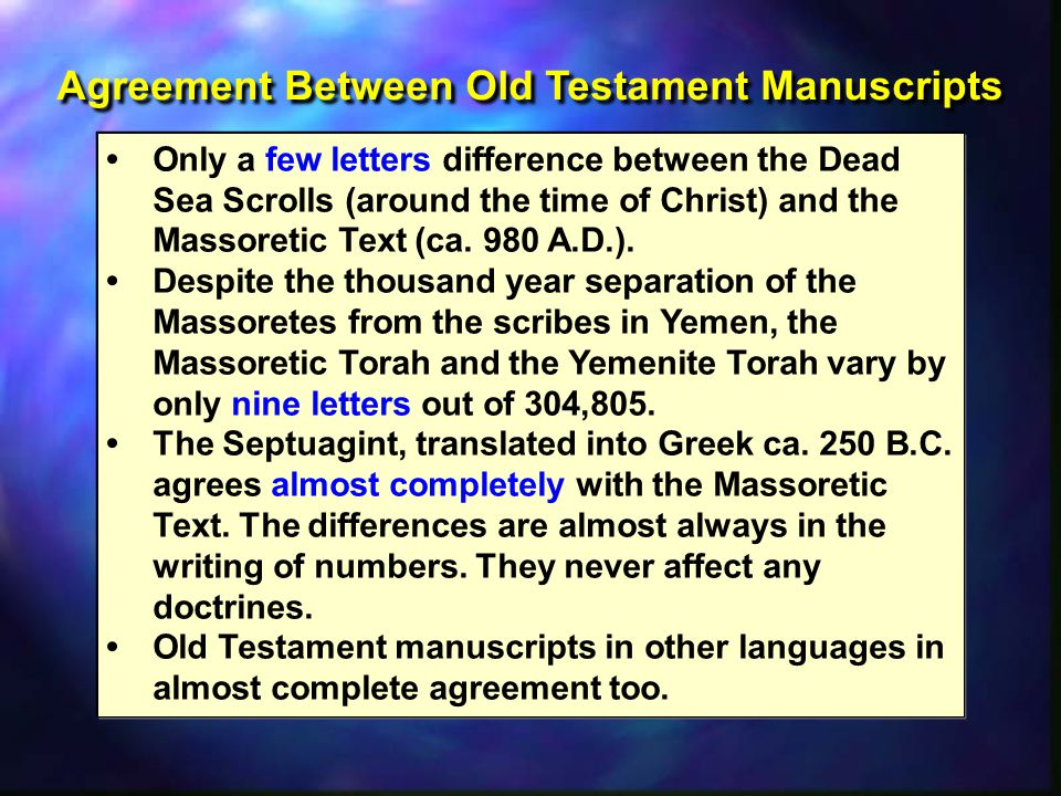Agreement Between Old Testament Manuscripts Only a few letters difference between the Dead Sea Scrolls (around the time of Christ) and the Massoretic Text (ca.