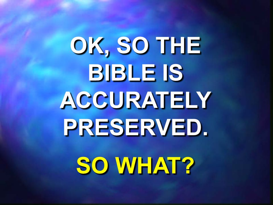 OK, SO THE BIBLE IS ACCURATELY PRESERVED. SO WHAT.