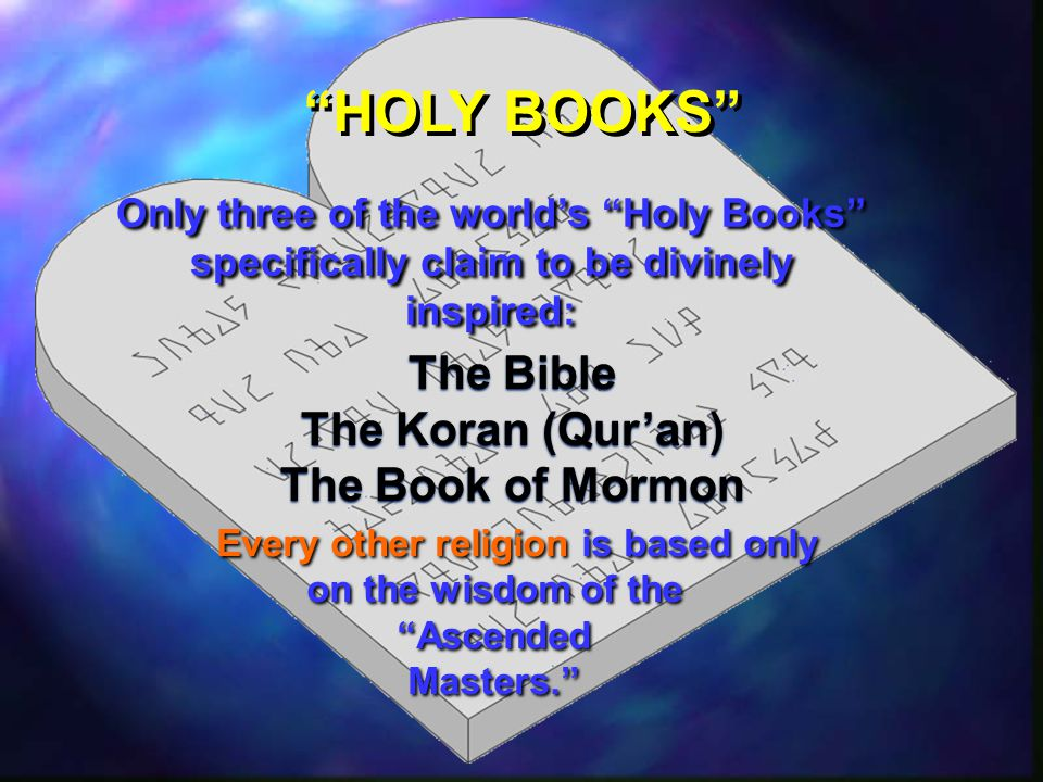 HOLY BOOKS Only three of the world's Holy Books specifically claim to be divinely inspired: The Bible The Koran (Qur'an) The Book of Mormon Every other religion is based only on the wisdom of the Ascended Masters. Every other religion is based only on the wisdom of the Ascended Masters.