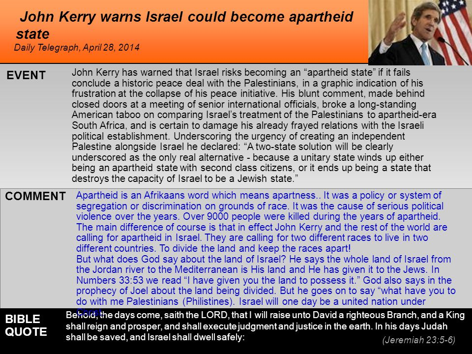 he John Kerry warns Israel could become apartheid state John Kerry has warned that Israel risks becoming an apartheid state if it fails conclude a historic peace deal with the Palestinians, in a graphic indication of his frustration at the collapse of his peace initiative.