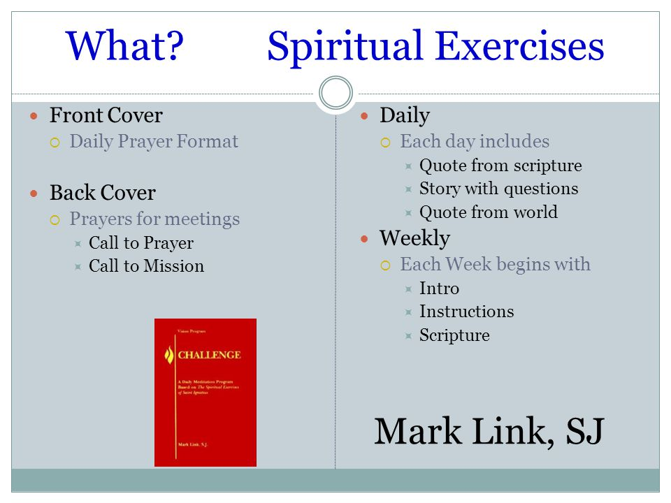 What Spiritual Exercises Daily  Each day includes  Quote from scripture  Story with questions  Quote from world Weekly  Each Week begins with  Intro  Instructions  Scripture Front Cover  Daily Prayer Format Back Cover  Prayers for meetings  Call to Prayer  Call to Mission Mark Link, SJ