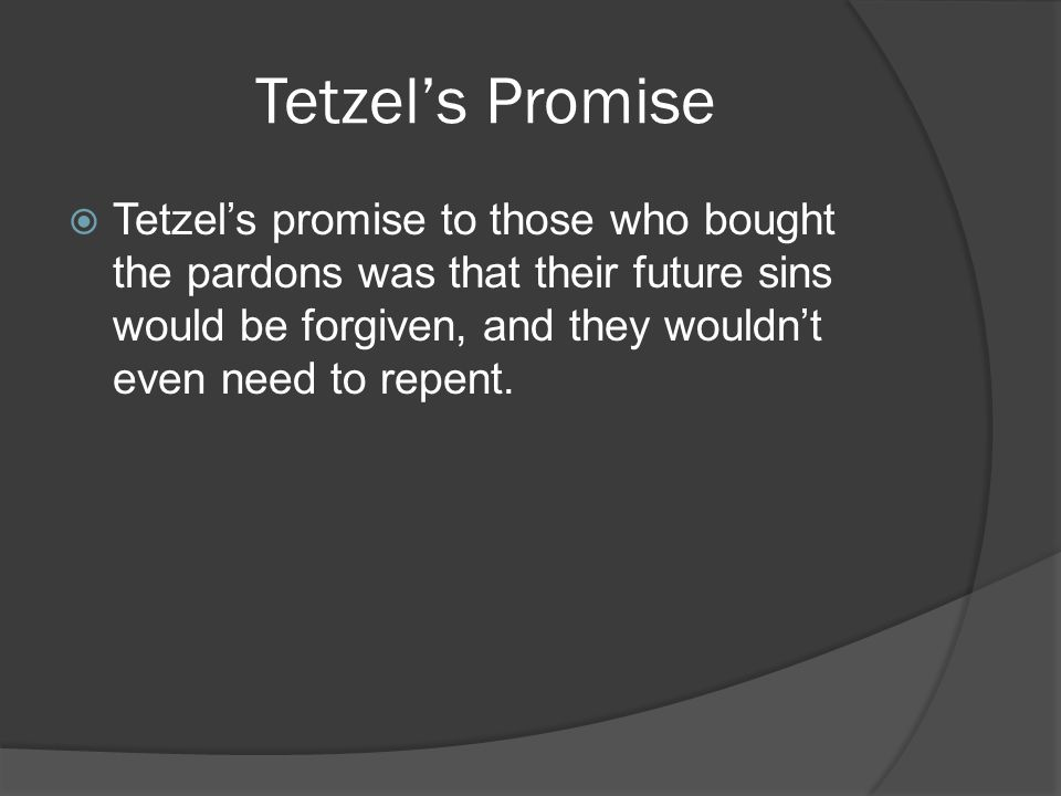Tetzel's Promise  Tetzel's promise to those who bought the pardons was that their future sins would be forgiven, and they wouldn't even need to repent.
