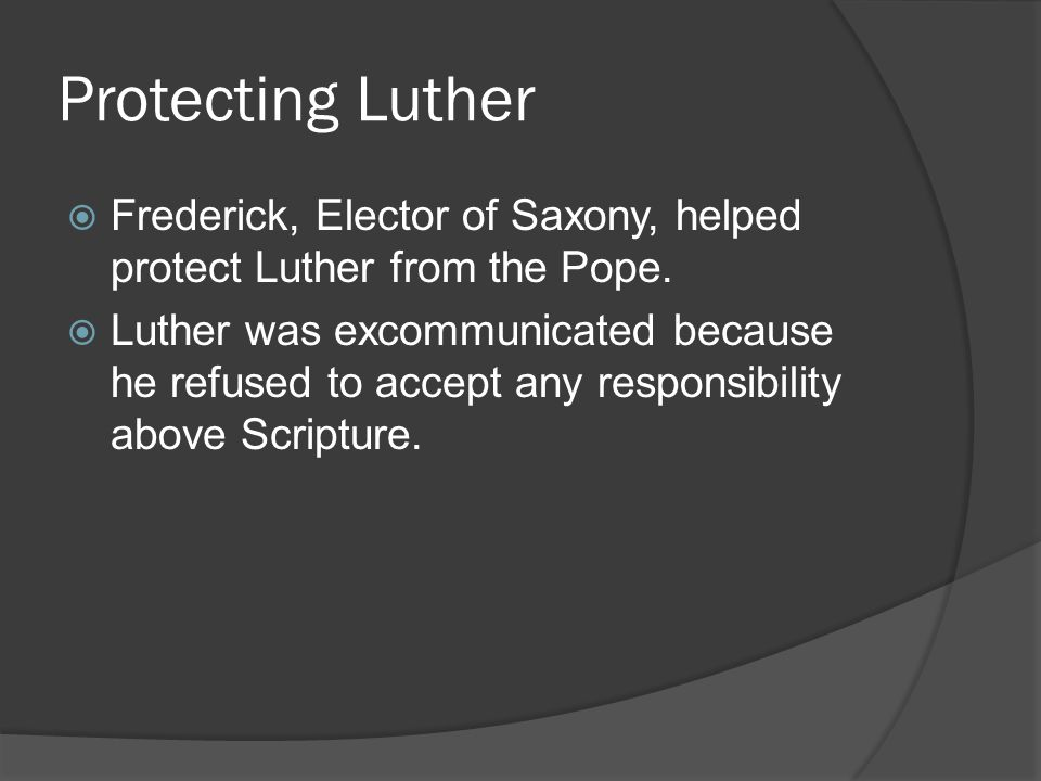 Protecting Luther  Frederick, Elector of Saxony, helped protect Luther from the Pope.