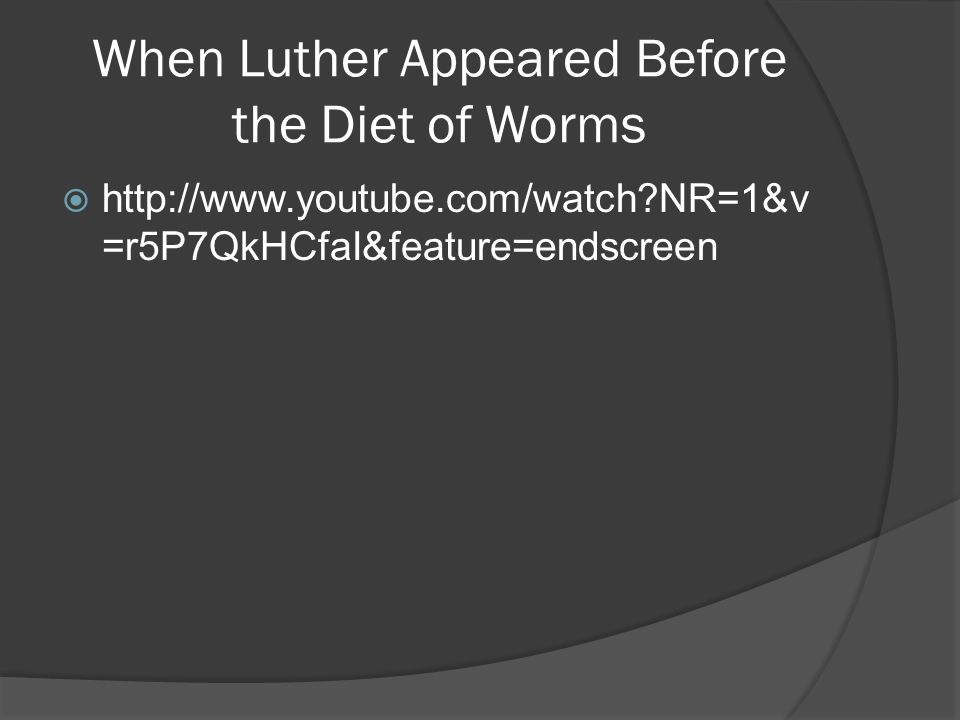 When Luther Appeared Before the Diet of Worms  http://www.youtube.com/watch NR=1&v =r5P7QkHCfaI&feature=endscreen