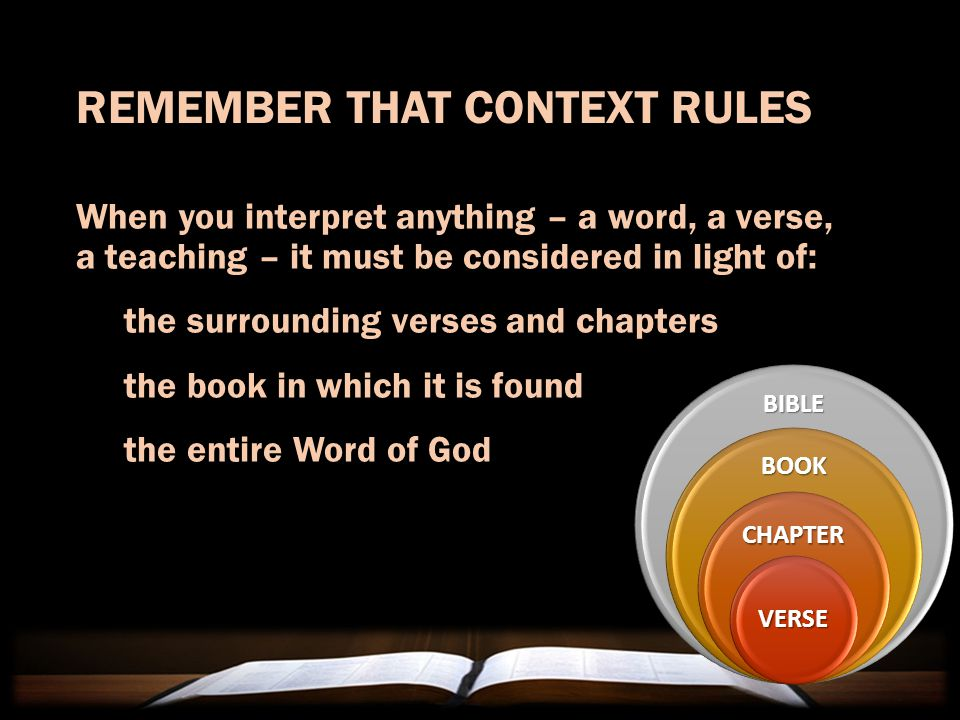REMEMBER THAT CONTEXT RULES When you interpret anything – a word, a verse, a teaching – it must be considered in light of: the surrounding verses and chapters the book in which it is found the entire Word of God BIBLE BOOK VERSE CHAPTER