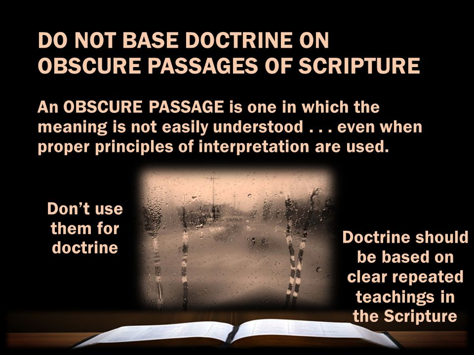 DO NOT BASE DOCTRINE ON OBSCURE PASSAGES OF SCRIPTURE An OBSCURE PASSAGE is one in which the meaning is not easily understood...