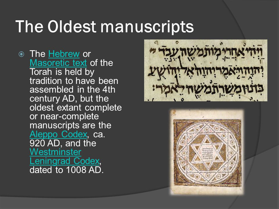 The Oldest manuscripts  The Hebrew or Masoretic text of the Torah is held by tradition to have been assembled in the 4th century AD, but the oldest extant complete or near-complete manuscripts are the Aleppo Codex, ca.
