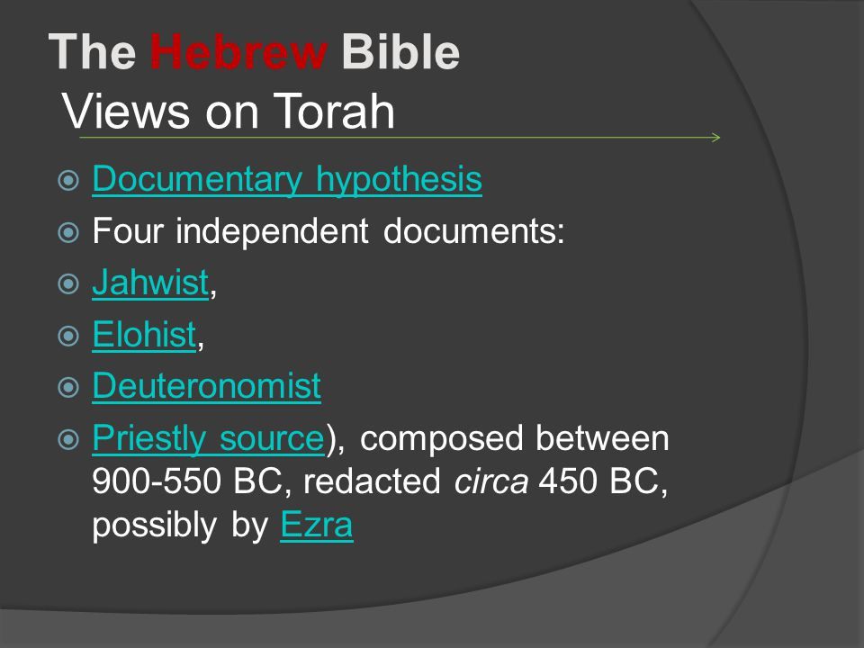 The Hebrew Bible Views on Torah  Documentary hypothesis Documentary hypothesis  Four independent documents:  Jahwist, Jahwist  Elohist, Elohist  Deuteronomist Deuteronomist  Priestly source), composed between 900-550 BC, redacted circa 450 BC, possibly by Ezra Priestly sourceEzra