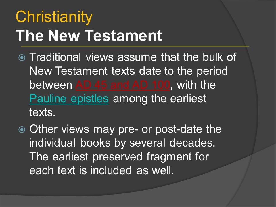Christianity The New Testament  Traditional views assume that the bulk of New Testament texts date to the period between AD 45 and AD 100, with the Pauline epistles among the earliest texts.