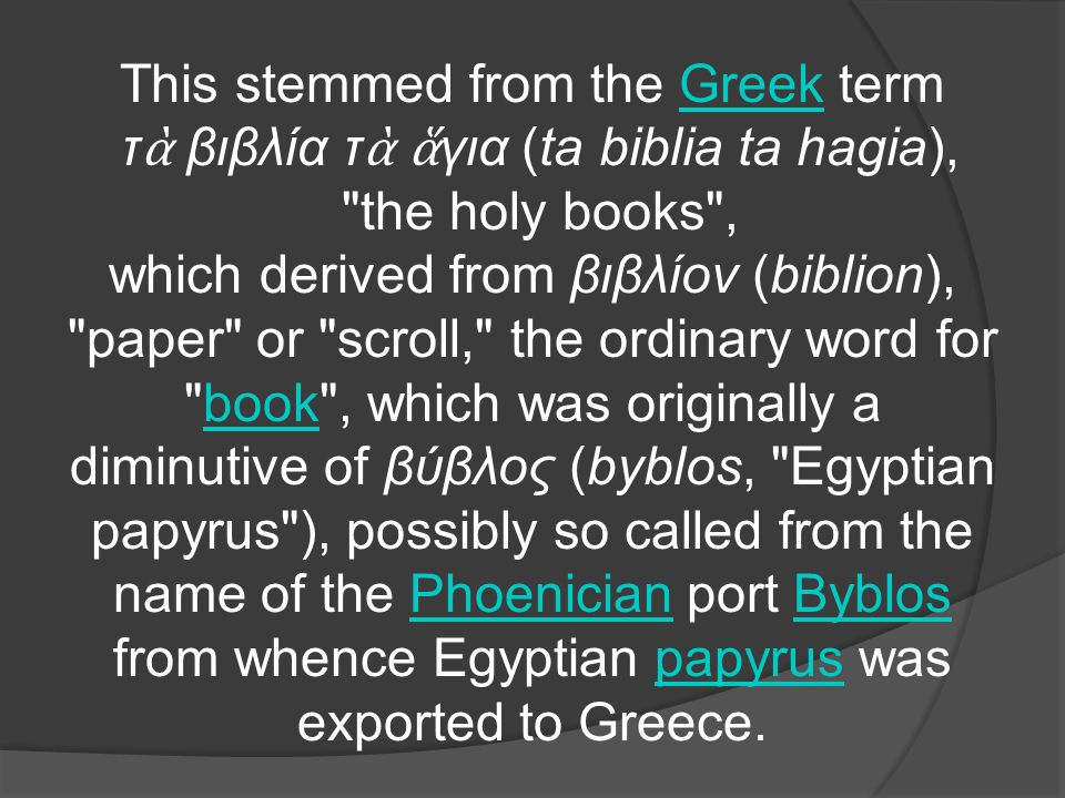 This stemmed from the Greek termGreek τ ὰ βιβλία τ ὰ ἅ για (ta biblia ta hagia), the holy books , which derived from βιβλίον (biblion), paper or scroll, the ordinary word for book , which was originally a diminutive of βύβλος (byblos, Egyptian papyrus ), possibly so called from the name of the Phoenician port Byblos from whence Egyptian papyrus was exported to Greece.bookPhoenicianByblospapyrus