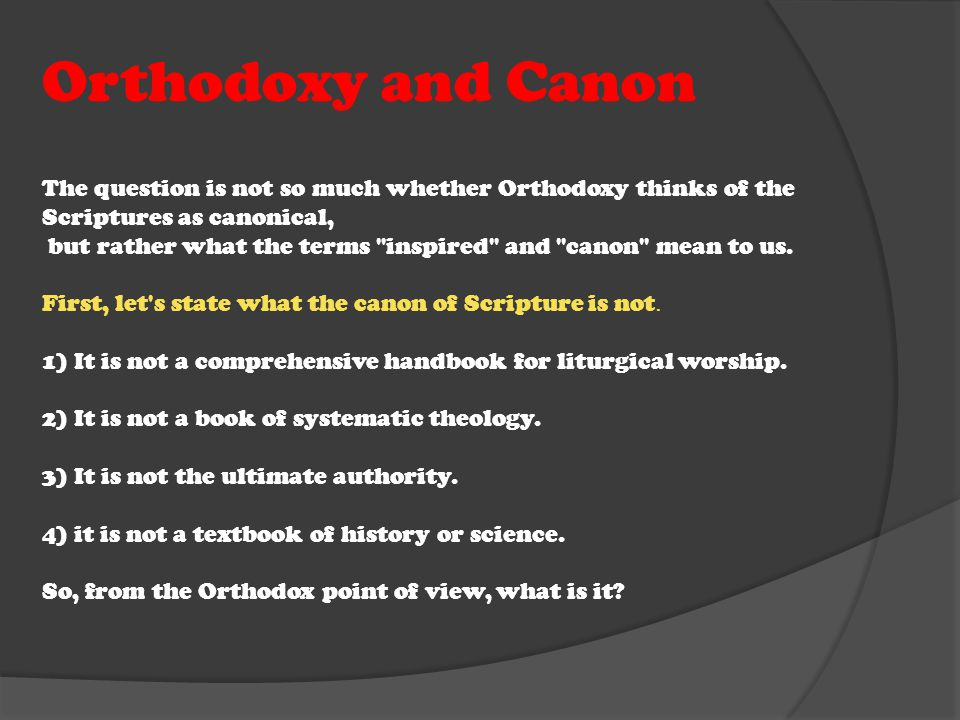 Orthodoxy and Canon The question is not so much whether Orthodoxy thinks of the Scriptures as canonical, but rather what the terms inspired and canon mean to us.