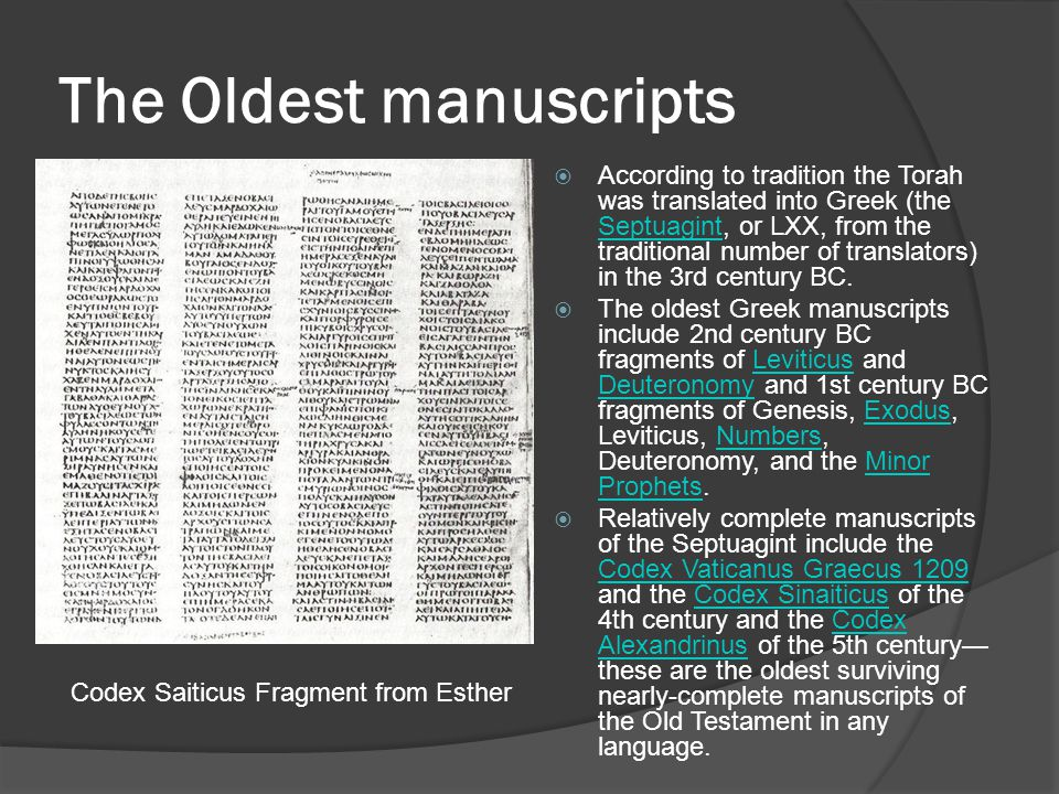 The Oldest manuscripts  According to tradition the Torah was translated into Greek (the Septuagint, or LXX, from the traditional number of translators) in the 3rd century BC.