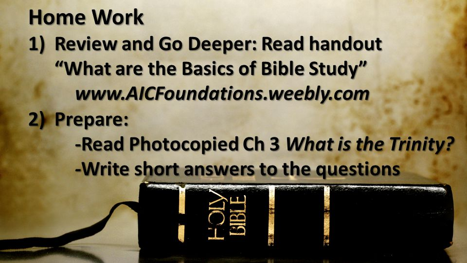Home Work 1)Review and Go Deeper: Read handout What are the Basics of Bible Study   2) Prepare: -Read Photocopied Ch 3 What is the Trinity.
