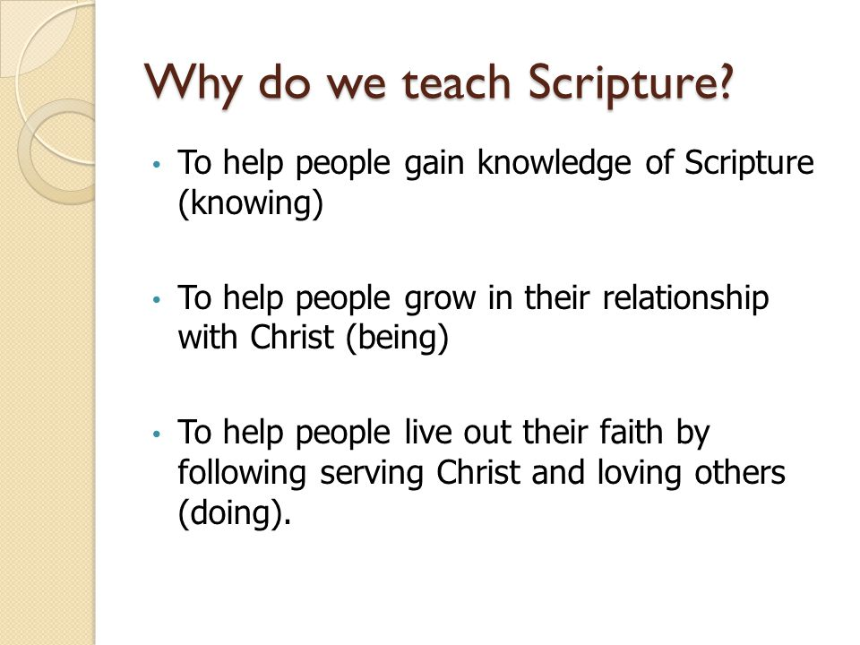Why do we teach Scripture? To help people gain knowledge of Scripture (knowing) To help people grow in their relationship with Christ (being) To help