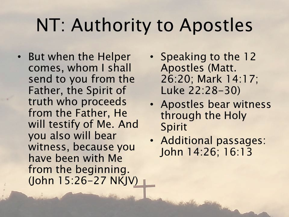 NT: Authority to Apostles But when the Helper comes, whom I shall send to you from the Father, the Spirit of truth who proceeds from the Father, He will testify of Me.
