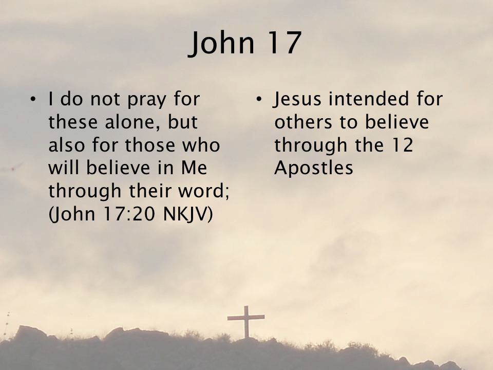 John 17 I do not pray for these alone, but also for those who will believe in Me through their word; (John 17:20 NKJV) Jesus intended for others to believe through the 12 Apostles