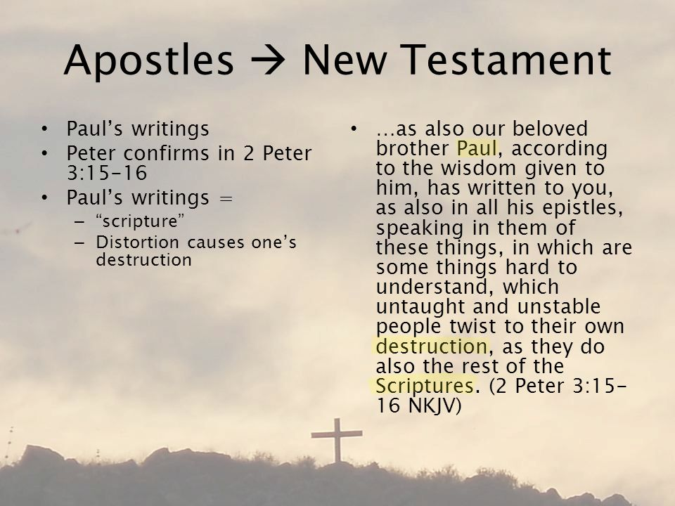 Apostles  New Testament Paul's writings Peter confirms in 2 Peter 3:15-16 Paul's writings = – scripture – Distortion causes one's destruction …as also our beloved brother Paul, according to the wisdom given to him, has written to you, as also in all his epistles, speaking in them of these things, in which are some things hard to understand, which untaught and unstable people twist to their own destruction, as they do also the rest of the Scriptures.