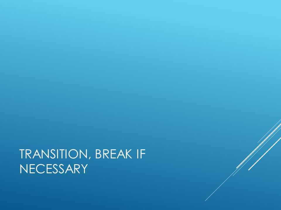 TRANSITION, BREAK IF NECESSARY