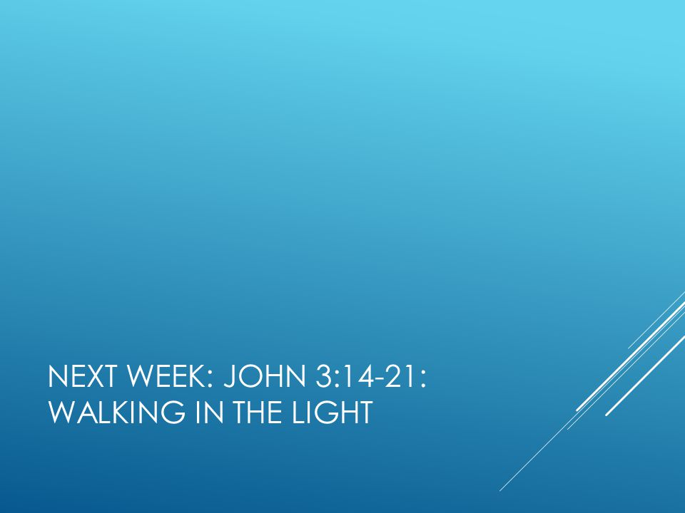 NEXT WEEK: JOHN 3:14-21: WALKING IN THE LIGHT