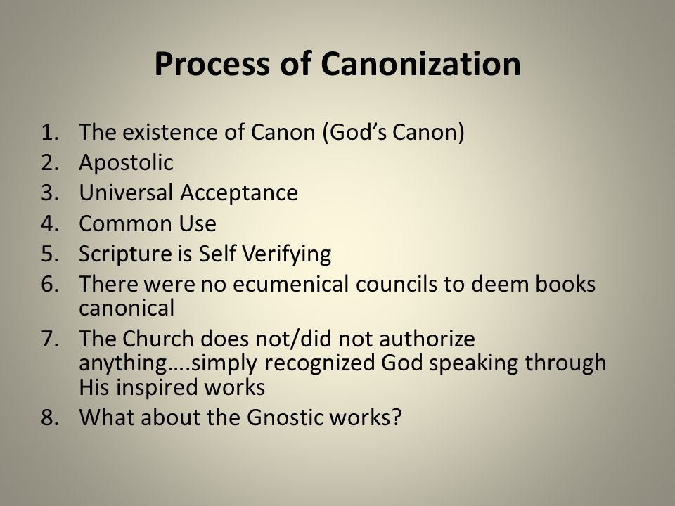Process of Canonization 1.The existence of Canon (God's Canon) 2.Apostolic 3.Universal Acceptance 4.Common Use 5.Scripture is Self Verifying 6.There were no ecumenical councils to deem books canonical 7.The Church does not/did not authorize anything….simply recognized God speaking through His inspired works 8.What about the Gnostic works?