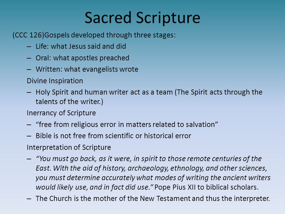 Sacred Scripture (CCC 126)Gospels developed through three stages: – Life: what Jesus said and did – Oral: what apostles preached – Written: what evang