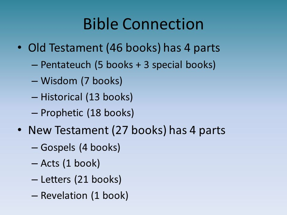Bible Connection Old Testament (46 books) has 4 parts – Pentateuch (5 books + 3 special books) – Wisdom (7 books) – Historical (13 books) – Prophetic