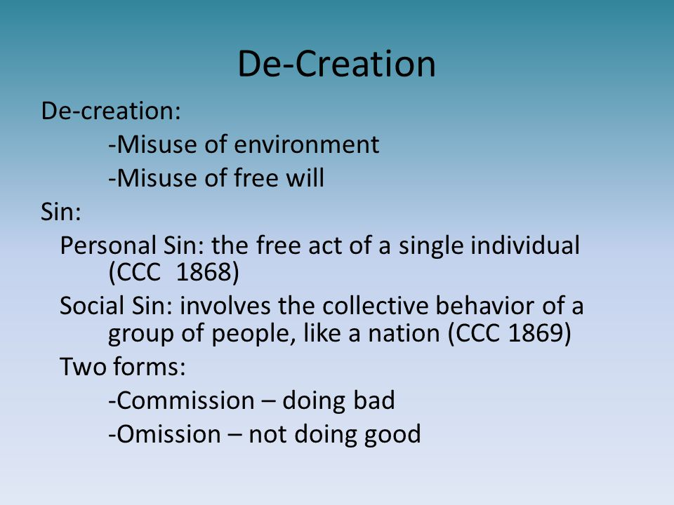 De-Creation De-creation: -Misuse of environment -Misuse of free will Sin: Personal Sin: the free act of a single individual (CCC1868) Social Sin: invo