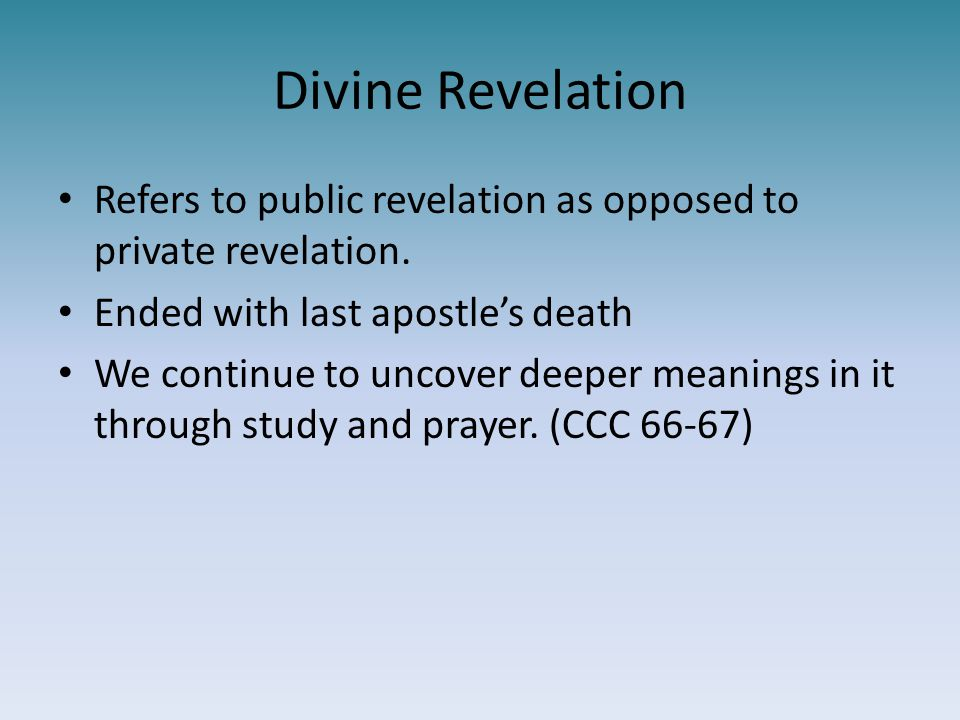 Divine Revelation Refers to public revelation as opposed to private revelation. Ended with last apostle's death We continue to uncover deeper meanings