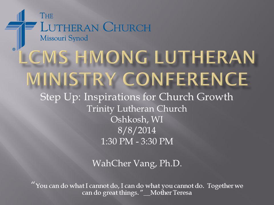 Step Up: Inspirations for Church Growth Trinity Lutheran Church Oshkosh, WI 8/8/2014 1:30 PM - 3:30 PM WahCher Vang, Ph.D.