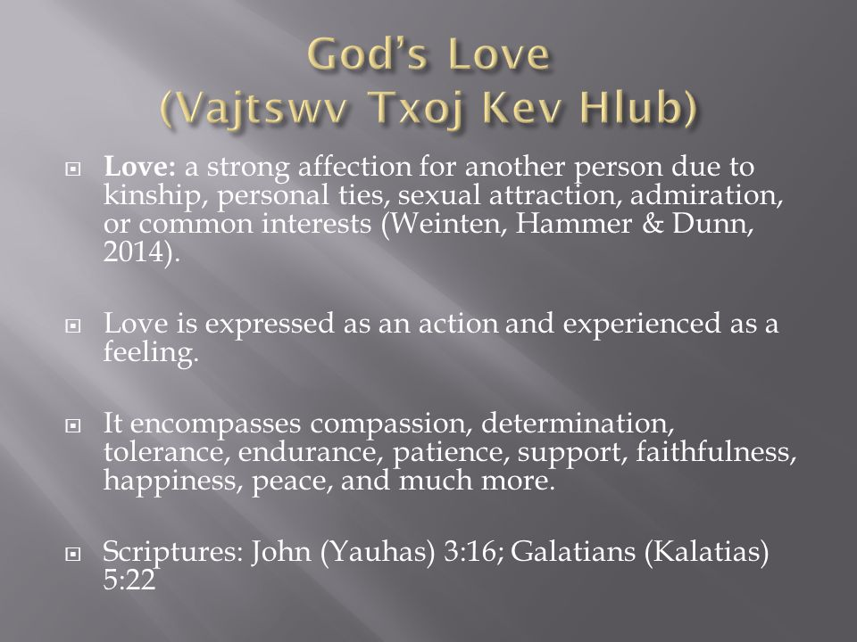  Love: a strong affection for another person due to kinship, personal ties, sexual attraction, admiration, or common interests (Weinten, Hammer & Dunn, 2014).