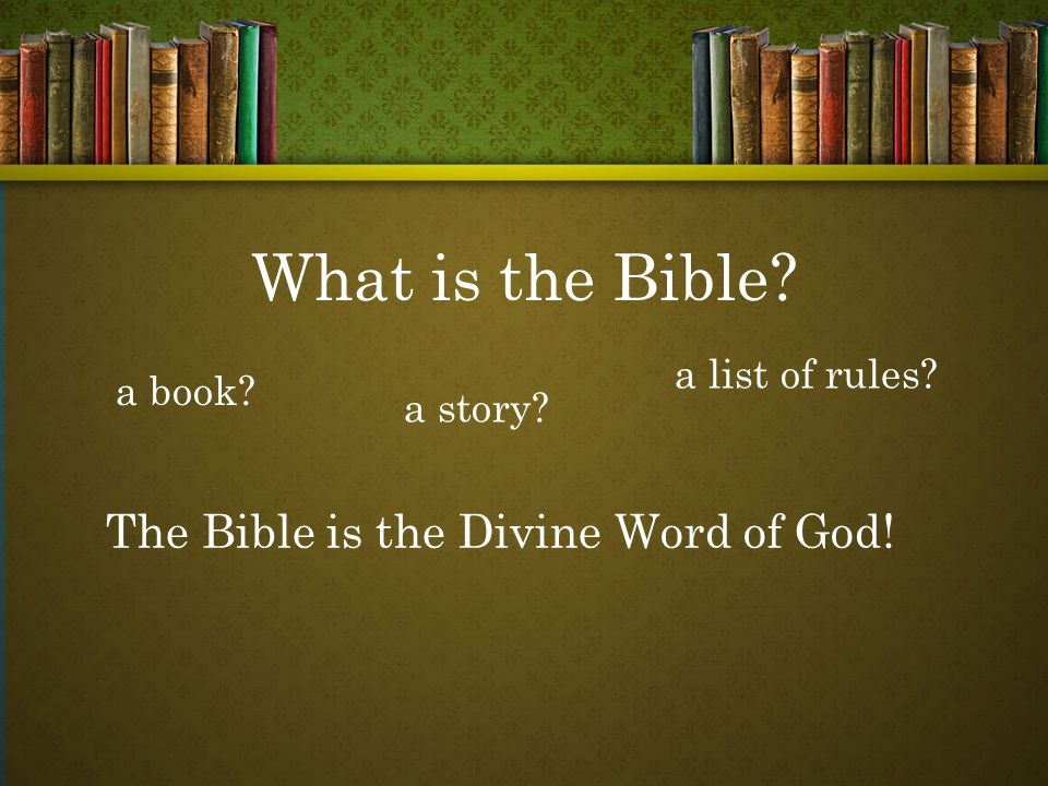a book a story a list of rules The Bible is the Divine Word of God!
