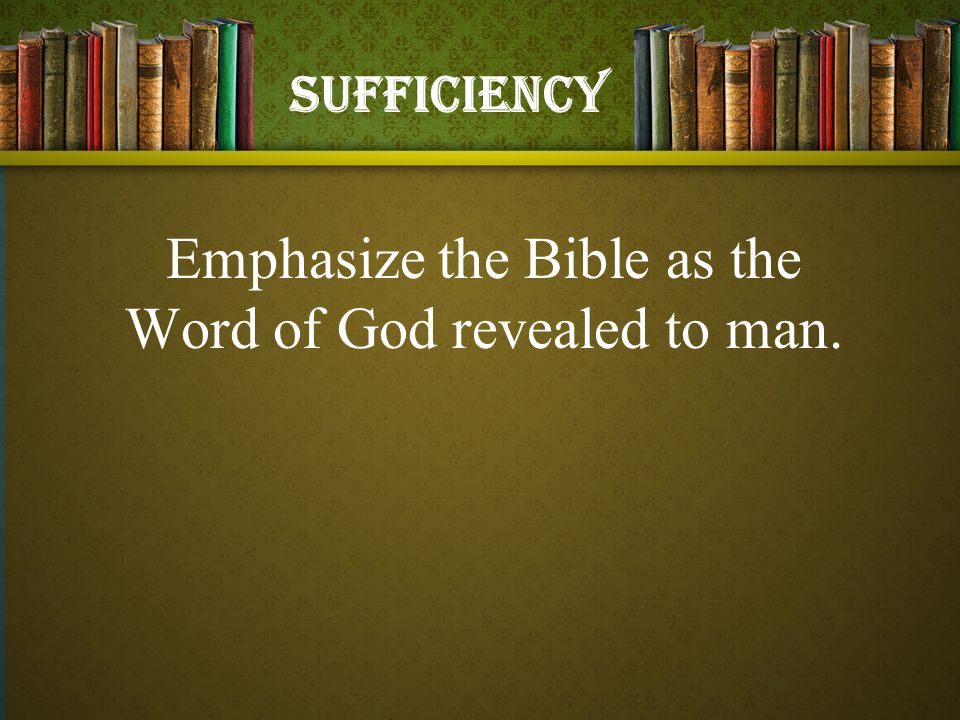 Emphasize the Bible as the Word of God revealed to man. Sufficiency