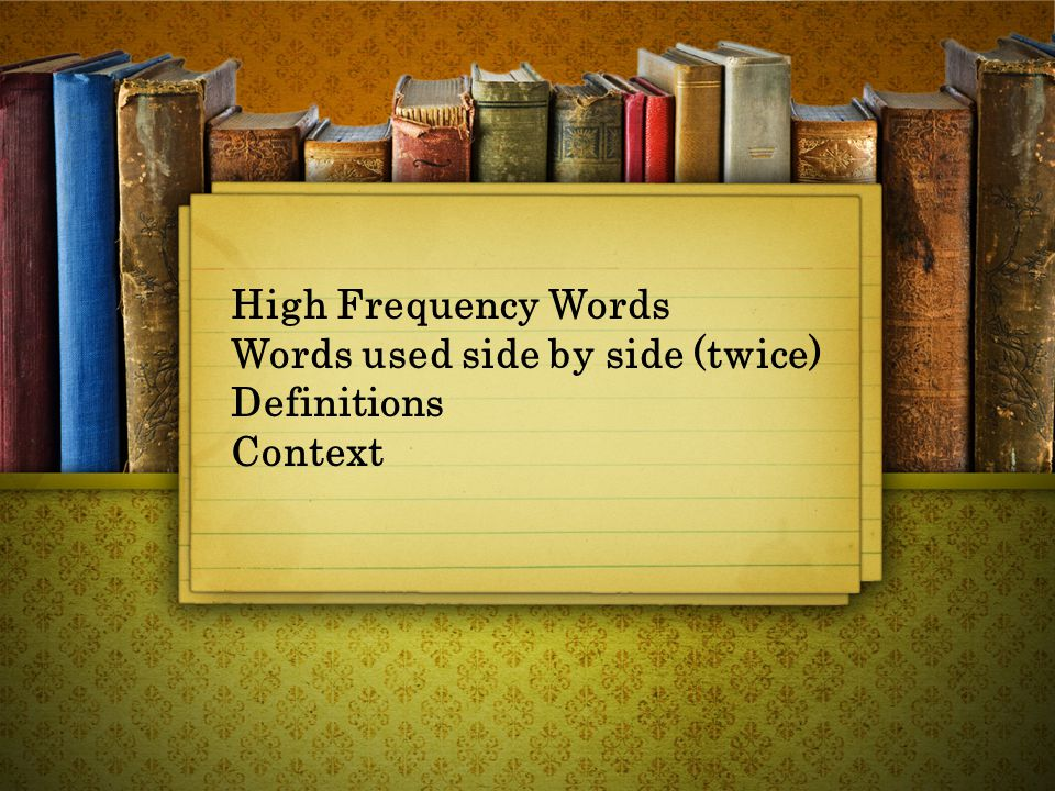 High Frequency Words Words used side by side (twice) Definitions Context