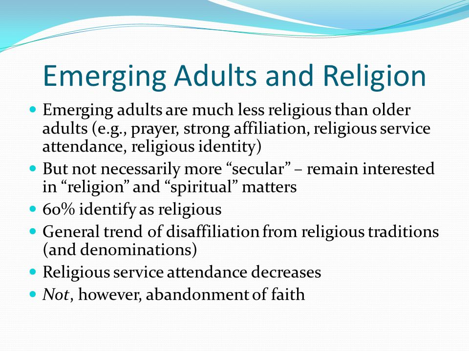 Emerging Adults and Religion Emerging adults are much less religious than older adults (e.g., prayer, strong affiliation, religious service attendance, religious identity) But not necessarily more secular – remain interested in religion and spiritual matters 60% identify as religious General trend of disaffiliation from religious traditions (and denominations) Religious service attendance decreases Not, however, abandonment of faith