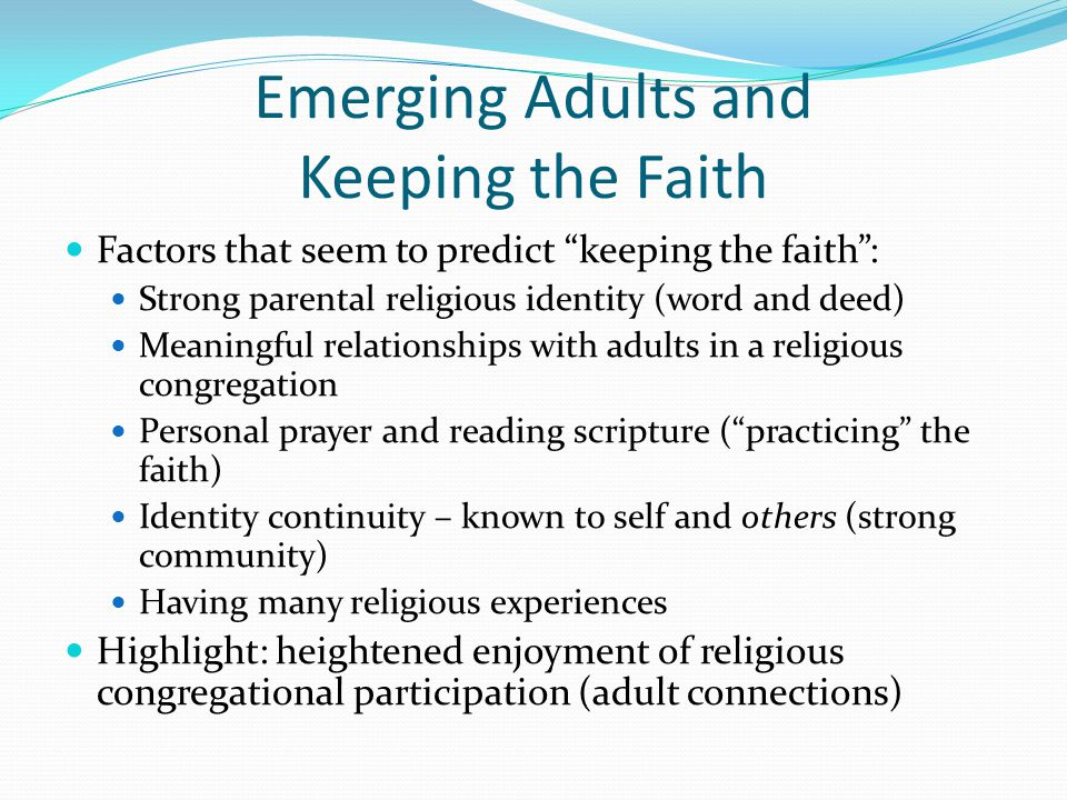 Emerging Adults and Keeping the Faith Factors that seem to predict keeping the faith : Strong parental religious identity (word and deed) Meaningful relationships with adults in a religious congregation Personal prayer and reading scripture ( practicing the faith) Identity continuity – known to self and others (strong community) Having many religious experiences Highlight: heightened enjoyment of religious congregational participation (adult connections)