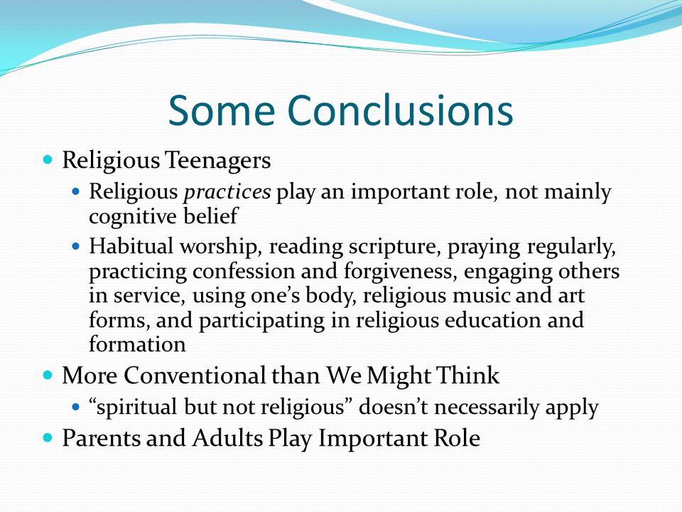 Some Conclusions Religious Teenagers Religious practices play an important role, not mainly cognitive belief Habitual worship, reading scripture, praying regularly, practicing confession and forgiveness, engaging others in service, using one's body, religious music and art forms, and participating in religious education and formation More Conventional than We Might Think spiritual but not religious doesn't necessarily apply Parents and Adults Play Important Role