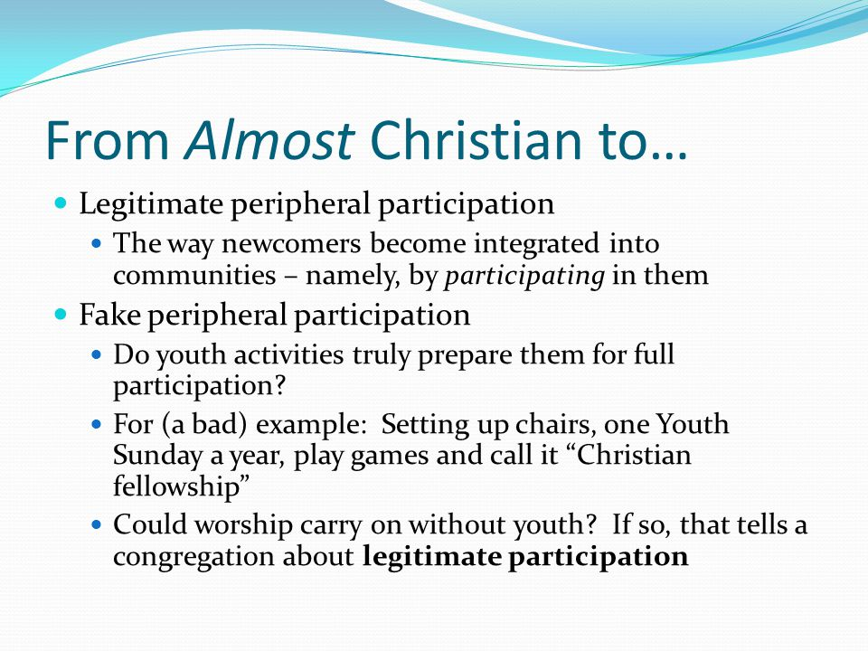 From Almost Christian to… Legitimate peripheral participation The way newcomers become integrated into communities – namely, by participating in them Fake peripheral participation Do youth activities truly prepare them for full participation.