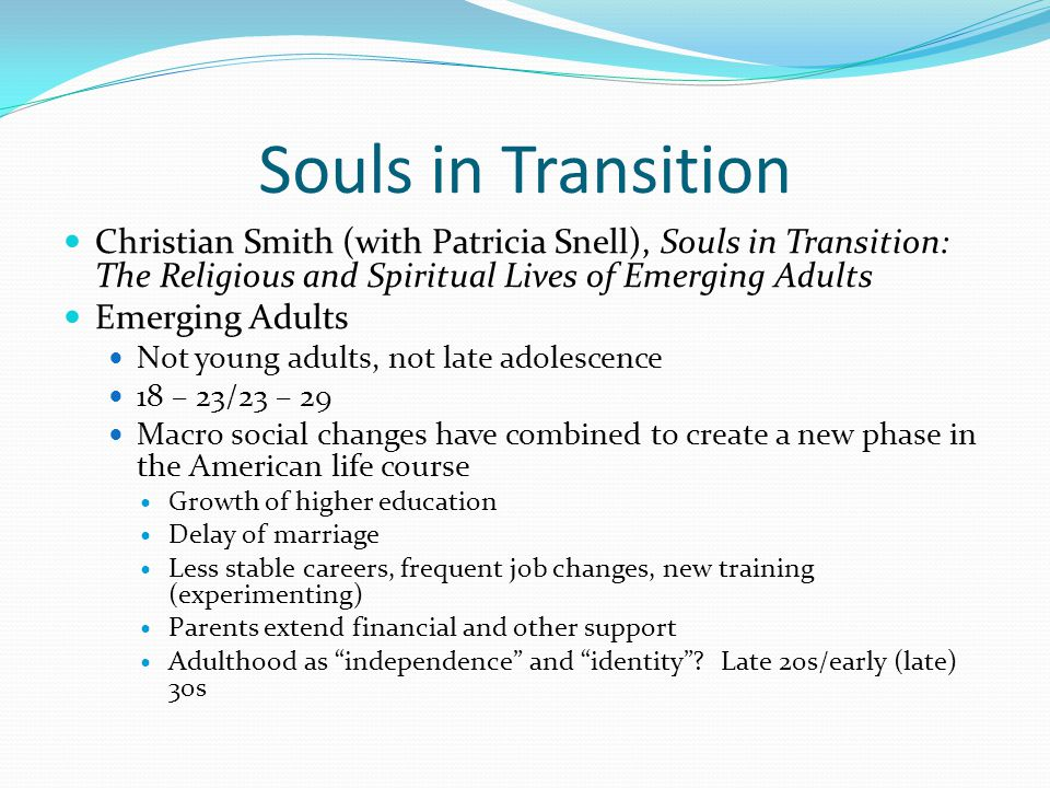 Souls in Transition Christian Smith (with Patricia Snell), Souls in Transition: The Religious and Spiritual Lives of Emerging Adults Emerging Adults Not young adults, not late adolescence 18 – 23/23 – 29 Macro social changes have combined to create a new phase in the American life course Growth of higher education Delay of marriage Less stable careers, frequent job changes, new training (experimenting) Parents extend financial and other support Adulthood as independence and identity .